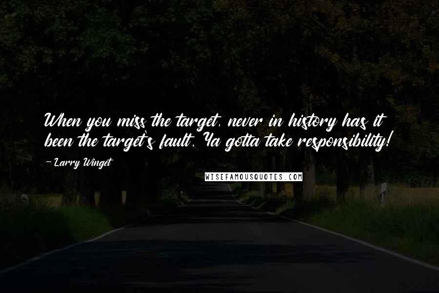 Larry Winget quotes: When you miss the target, never in history has it been the target's fault. Ya gotta take responsibility!