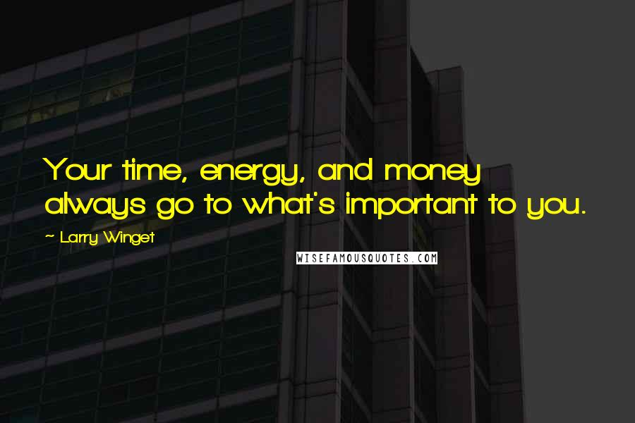 Larry Winget quotes: Your time, energy, and money always go to what's important to you.