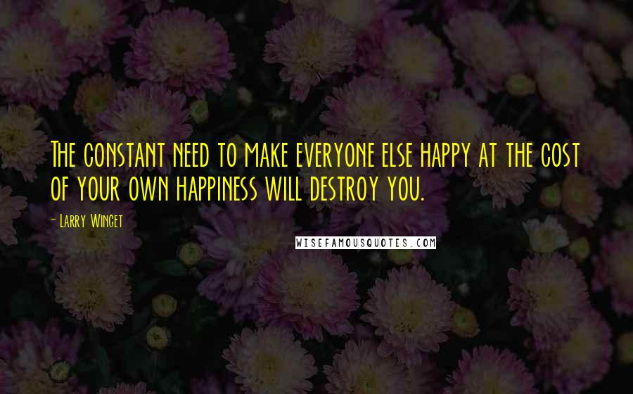 Larry Winget quotes: The constant need to make everyone else happy at the cost of your own happiness will destroy you.