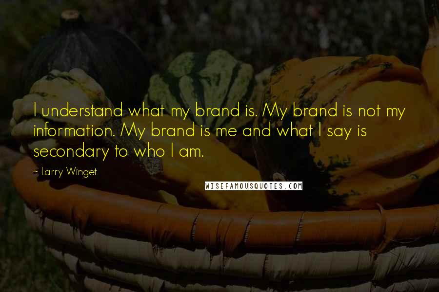 Larry Winget quotes: I understand what my brand is. My brand is not my information. My brand is me and what I say is secondary to who I am.