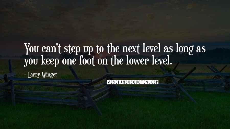 Larry Winget quotes: You can't step up to the next level as long as you keep one foot on the lower level.