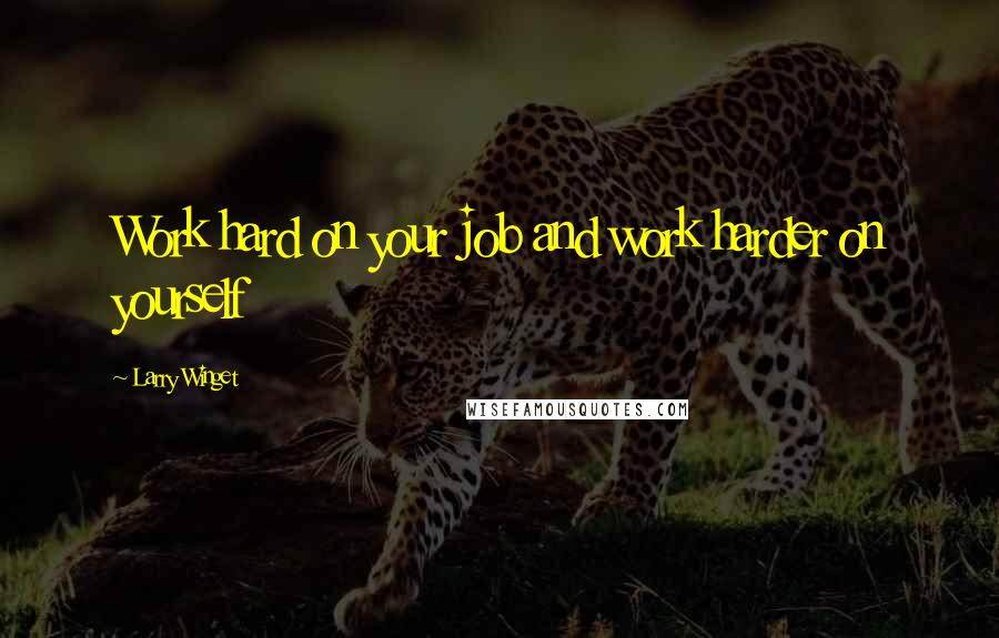 Larry Winget quotes: Work hard on your job and work harder on yourself