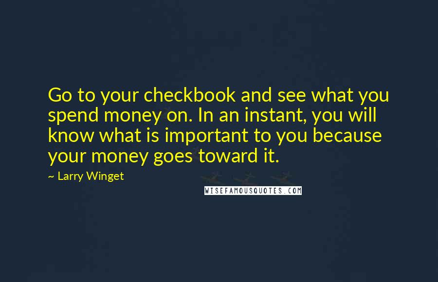 Larry Winget quotes: Go to your checkbook and see what you spend money on. In an instant, you will know what is important to you because your money goes toward it.