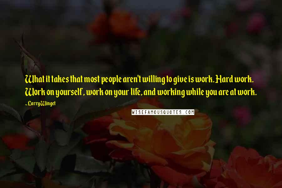 Larry Winget quotes: What it takes that most people aren't willing to give is work. Hard work. Work on yourself, work on your life, and working while you are at work.