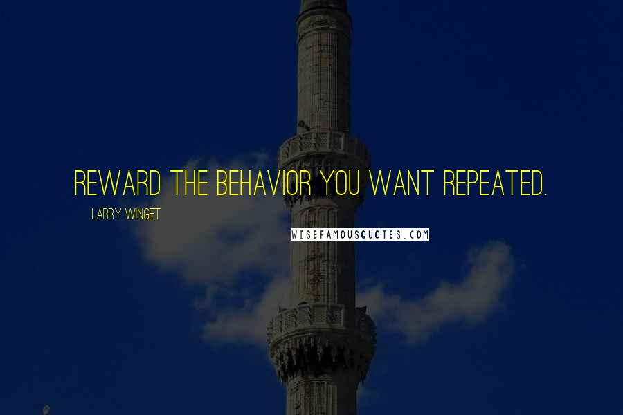 Larry Winget quotes: Reward the behavior you want repeated.