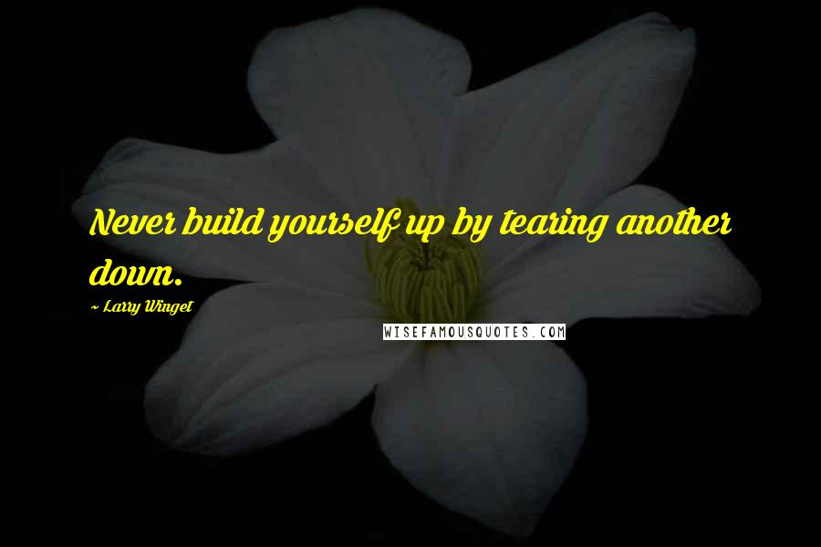 Larry Winget quotes: Never build yourself up by tearing another down.