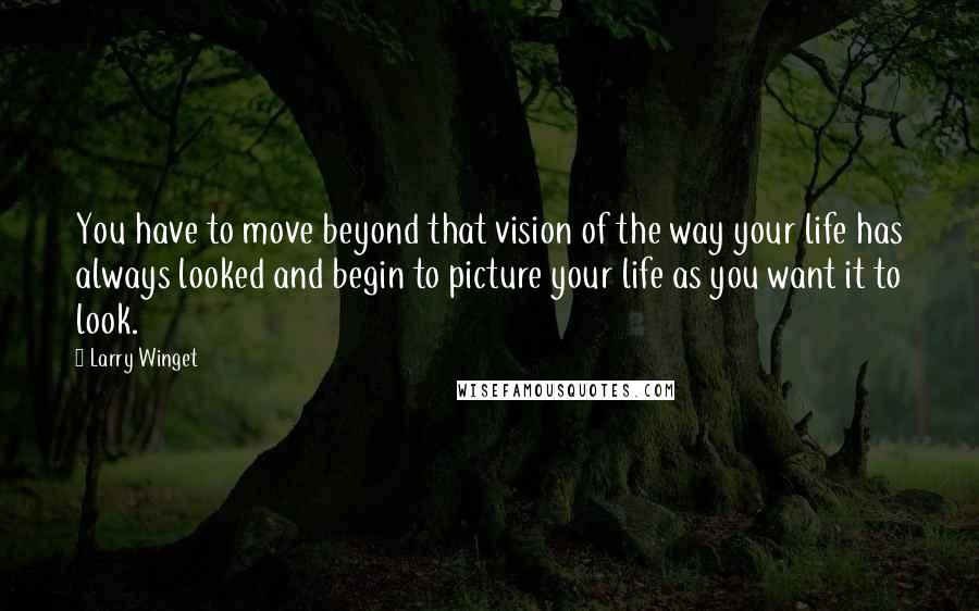 Larry Winget quotes: You have to move beyond that vision of the way your life has always looked and begin to picture your life as you want it to look.