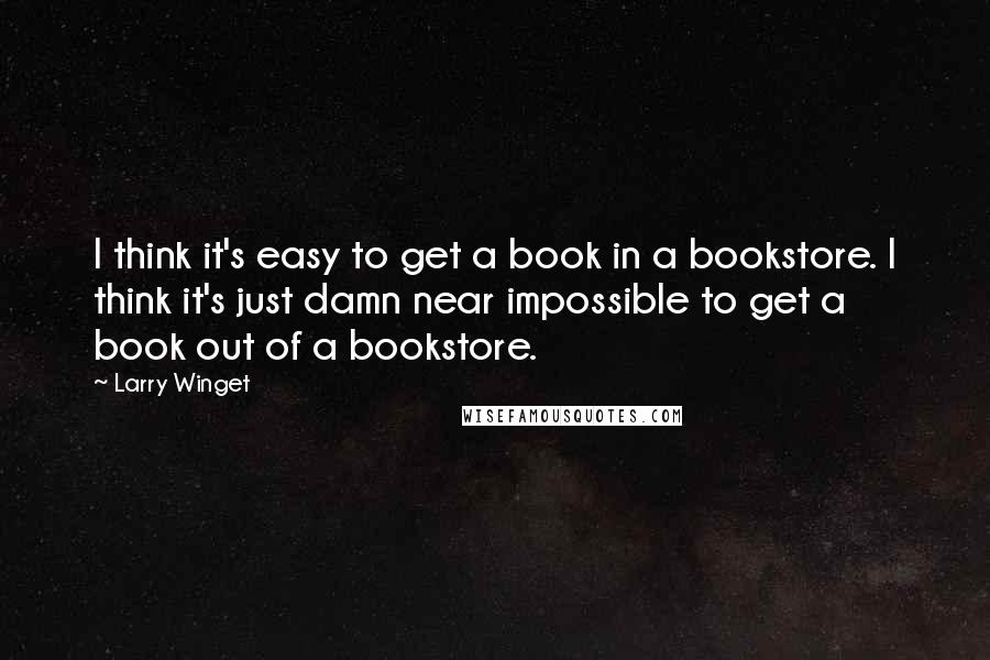 Larry Winget quotes: I think it's easy to get a book in a bookstore. I think it's just damn near impossible to get a book out of a bookstore.