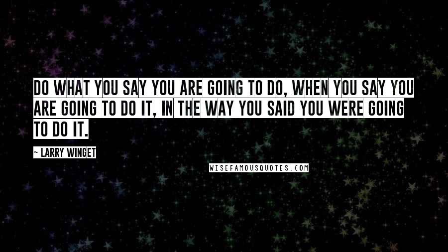 Larry Winget quotes: Do what you say you are going to do, when you say you are going to do it, in the way you said you were going to do it.