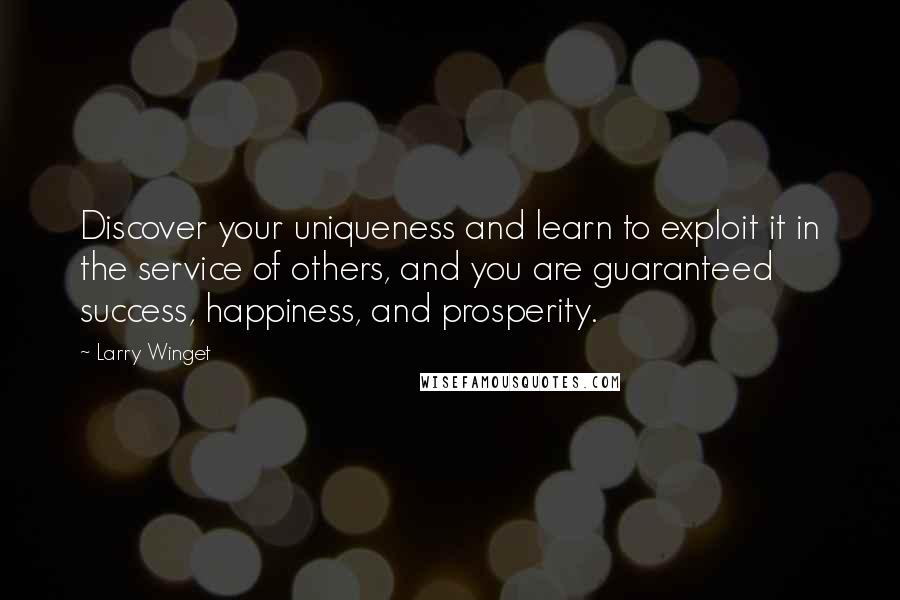 Larry Winget quotes: Discover your uniqueness and learn to exploit it in the service of others, and you are guaranteed success, happiness, and prosperity.