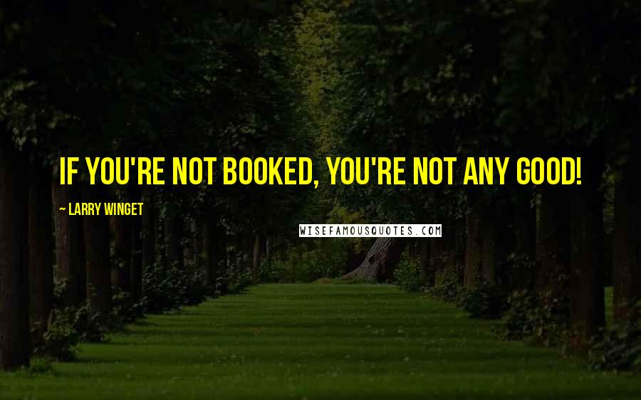 Larry Winget quotes: If you're not booked, you're not any good!