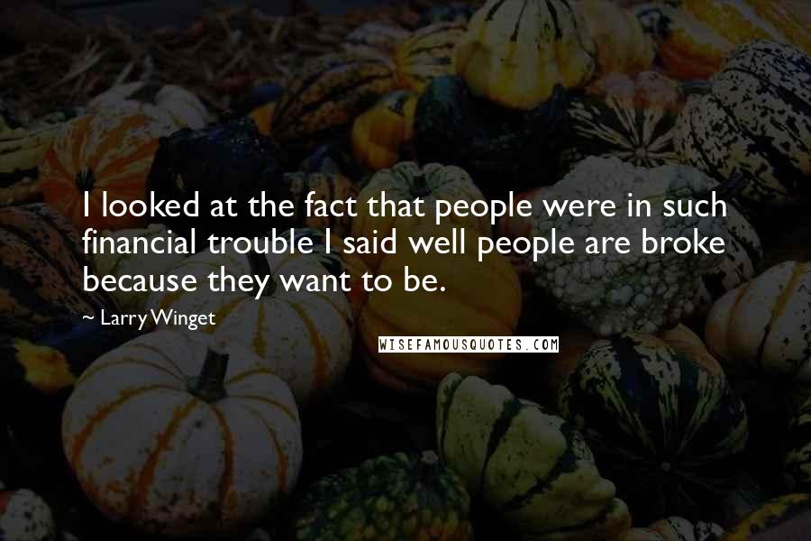 Larry Winget quotes: I looked at the fact that people were in such financial trouble I said well people are broke because they want to be.