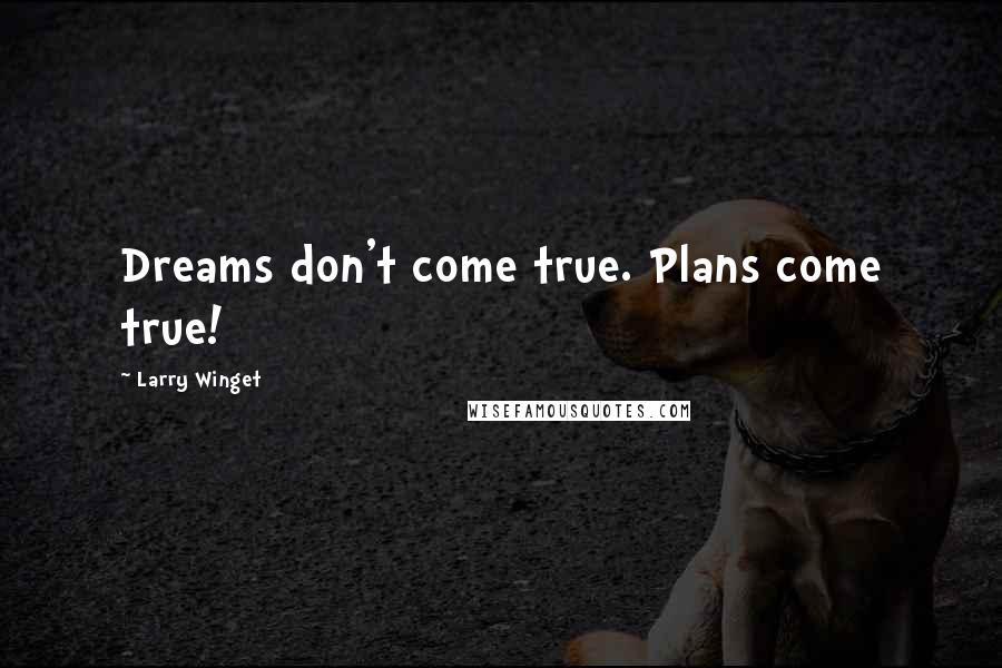 Larry Winget quotes: Dreams don't come true. Plans come true!