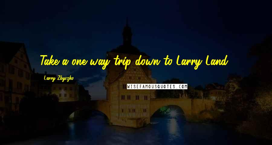 Larry Zbyszko quotes: Take a one way trip down to Larry Land!