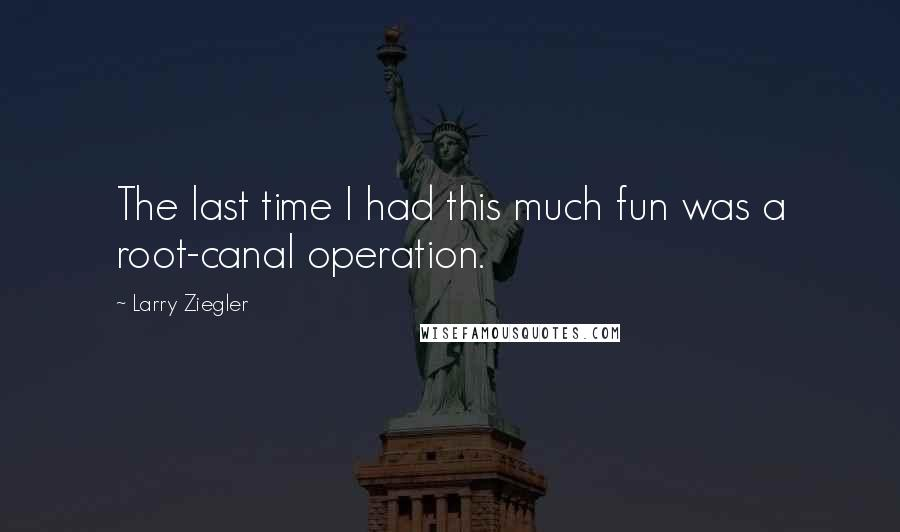 Larry Ziegler quotes: The last time I had this much fun was a root-canal operation.