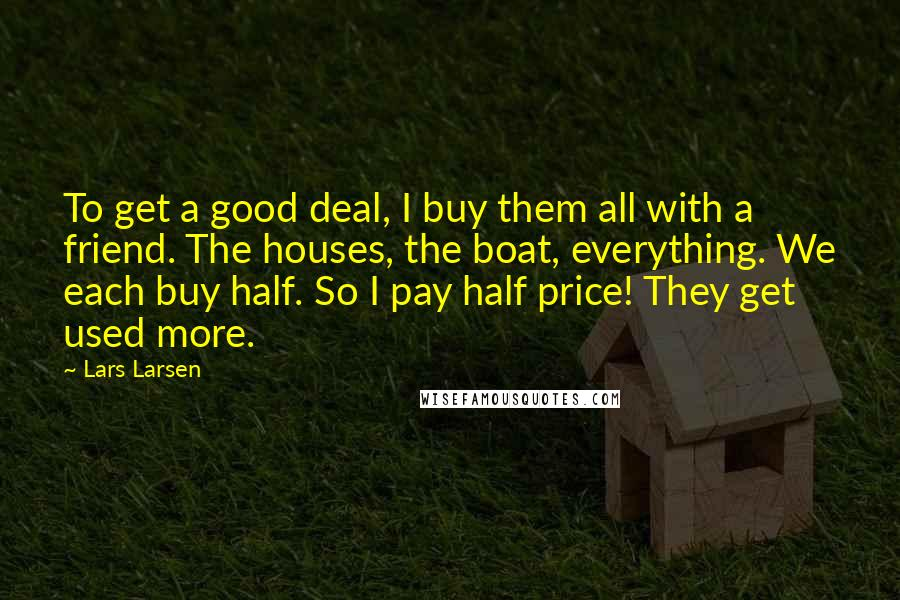 Lars Larsen quotes: To get a good deal, I buy them all with a friend. The houses, the boat, everything. We each buy half. So I pay half price! They get used more.