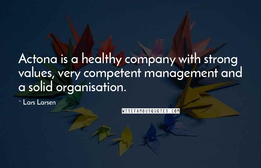 Lars Larsen quotes: Actona is a healthy company with strong values, very competent management and a solid organisation.