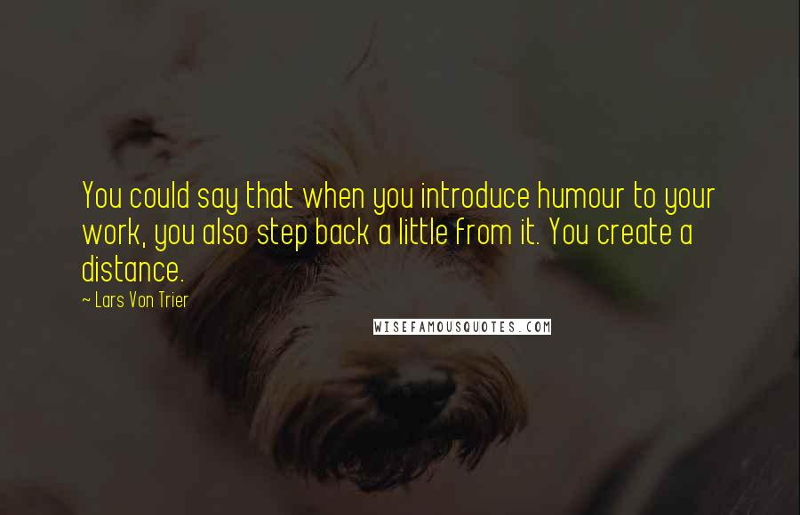Lars Von Trier quotes: You could say that when you introduce humour to your work, you also step back a little from it. You create a distance.