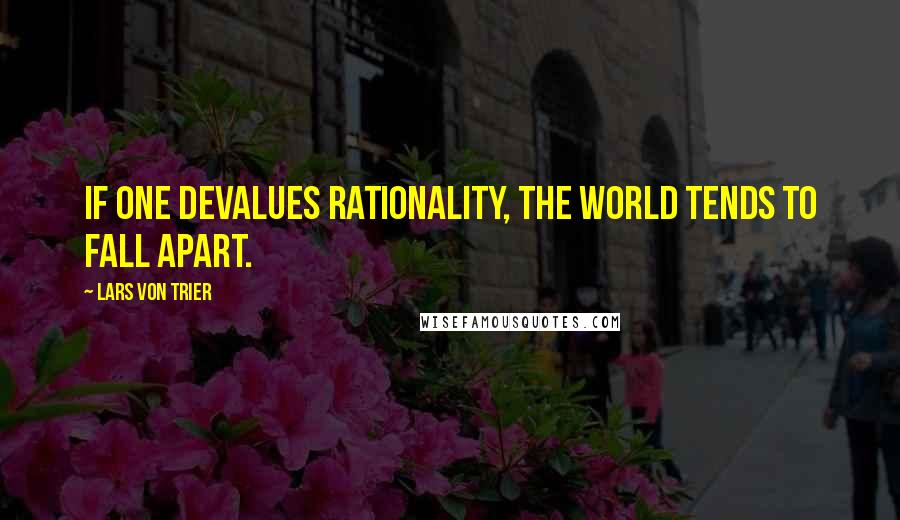 Lars Von Trier quotes: If one devalues rationality, the world tends to fall apart.