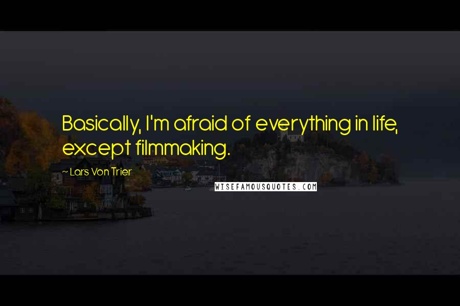 Lars Von Trier quotes: Basically, I'm afraid of everything in life, except filmmaking.