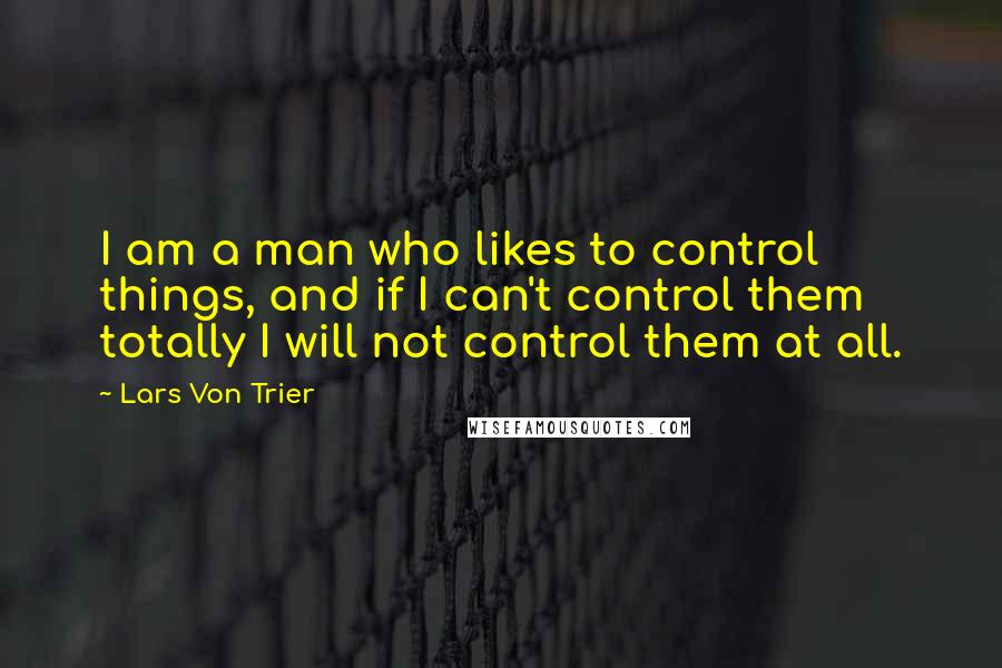 Lars Von Trier quotes: I am a man who likes to control things, and if I can't control them totally I will not control them at all.