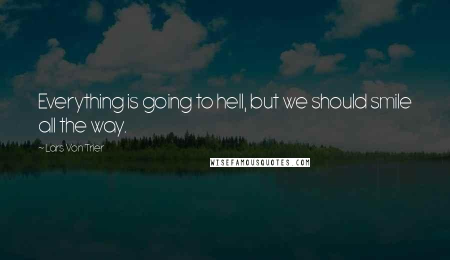 Lars Von Trier quotes: Everything is going to hell, but we should smile all the way.