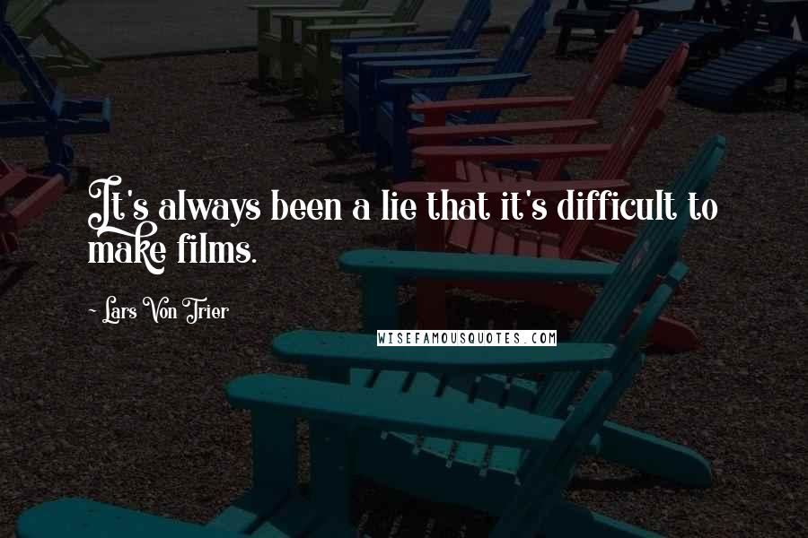 Lars Von Trier quotes: It's always been a lie that it's difficult to make films.