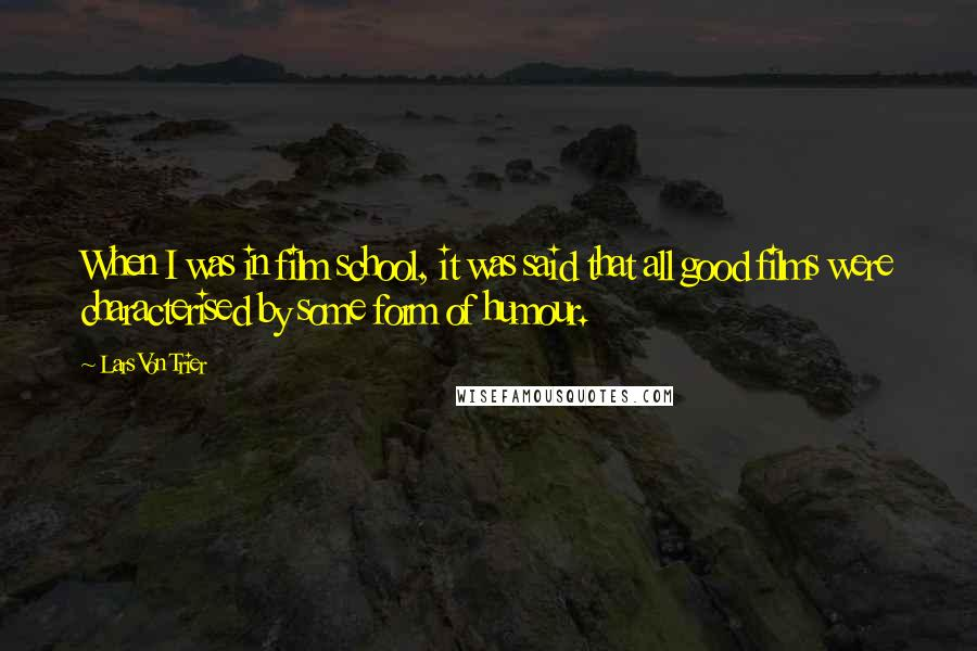 Lars Von Trier quotes: When I was in film school, it was said that all good films were characterised by some form of humour.