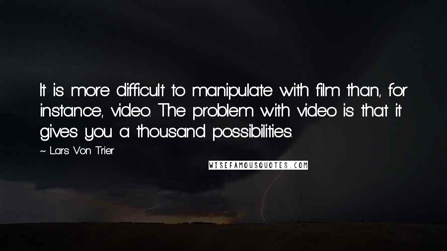 Lars Von Trier quotes: It is more difficult to manipulate with film than, for instance, video. The problem with video is that it gives you a thousand possibilities.