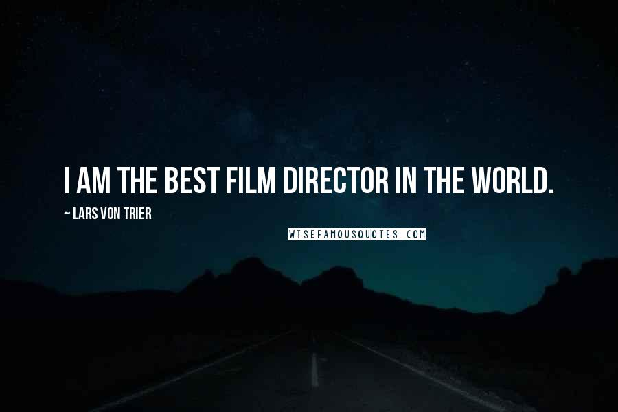 Lars Von Trier quotes: I am the best film director in the world.