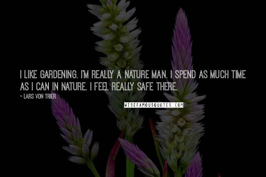 Lars Von Trier quotes: I like gardening. I'm really a nature man. I spend as much time as I can in nature. I feel really safe there.