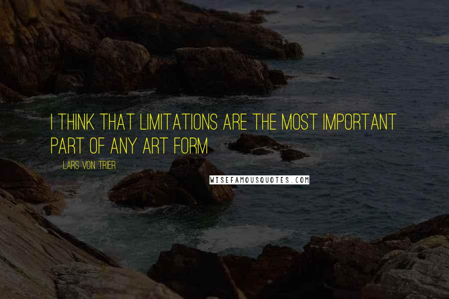 Lars Von Trier quotes: I think that limitations are the most important part of any art form