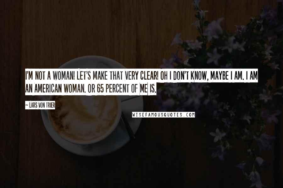 Lars Von Trier quotes: I'm not a woman! Let's make that very clear! Oh I don't know, maybe I am. I am an American woman. Or 65 percent of me is.