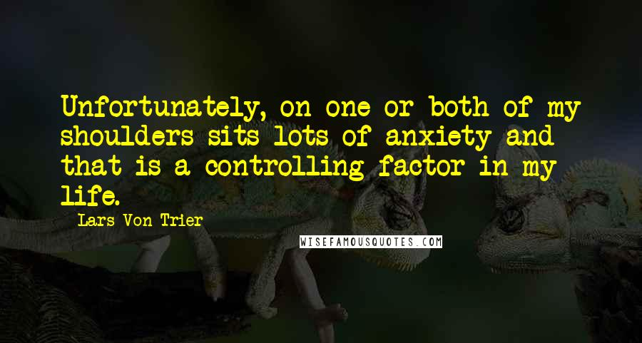 Lars Von Trier quotes: Unfortunately, on one or both of my shoulders sits lots of anxiety and that is a controlling factor in my life.