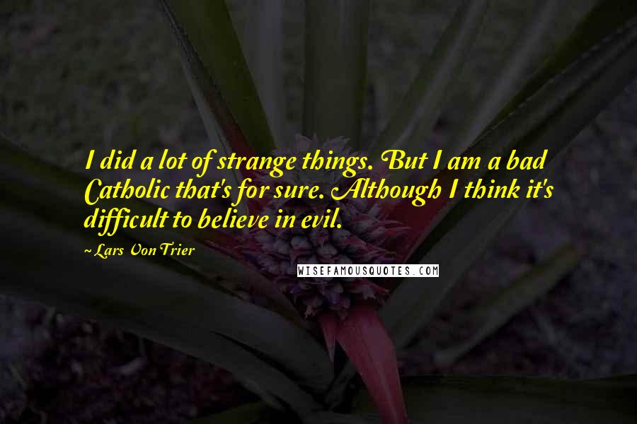 Lars Von Trier quotes: I did a lot of strange things. But I am a bad Catholic that's for sure. Although I think it's difficult to believe in evil.