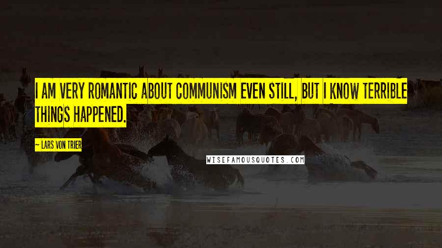 Lars Von Trier quotes: I am very romantic about communism even still, but I know terrible things happened.