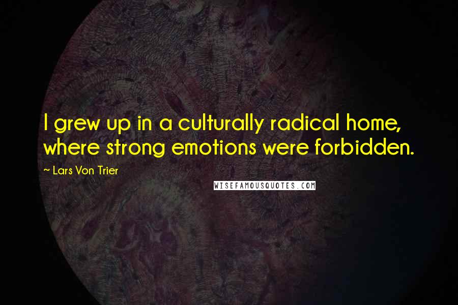 Lars Von Trier quotes: I grew up in a culturally radical home, where strong emotions were forbidden.