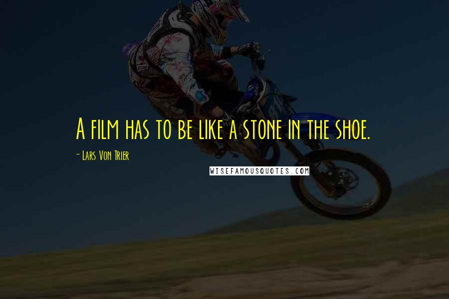 Lars Von Trier quotes: A film has to be like a stone in the shoe.