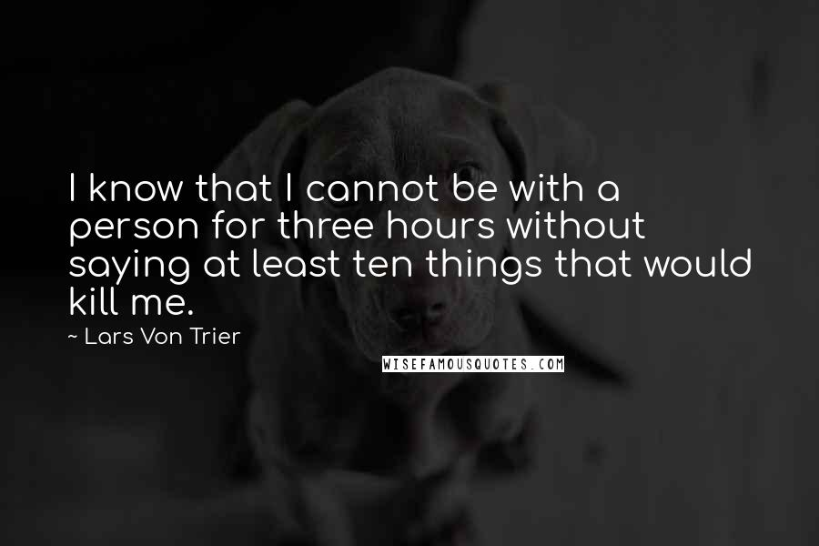 Lars Von Trier quotes: I know that I cannot be with a person for three hours without saying at least ten things that would kill me.