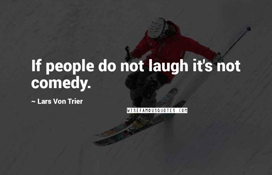 Lars Von Trier quotes: If people do not laugh it's not comedy.