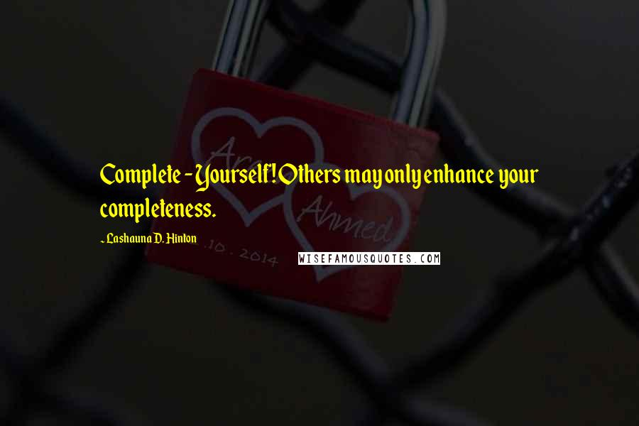 Lashauna D. Hinton quotes: Complete - Yourself! Others may only enhance your completeness.