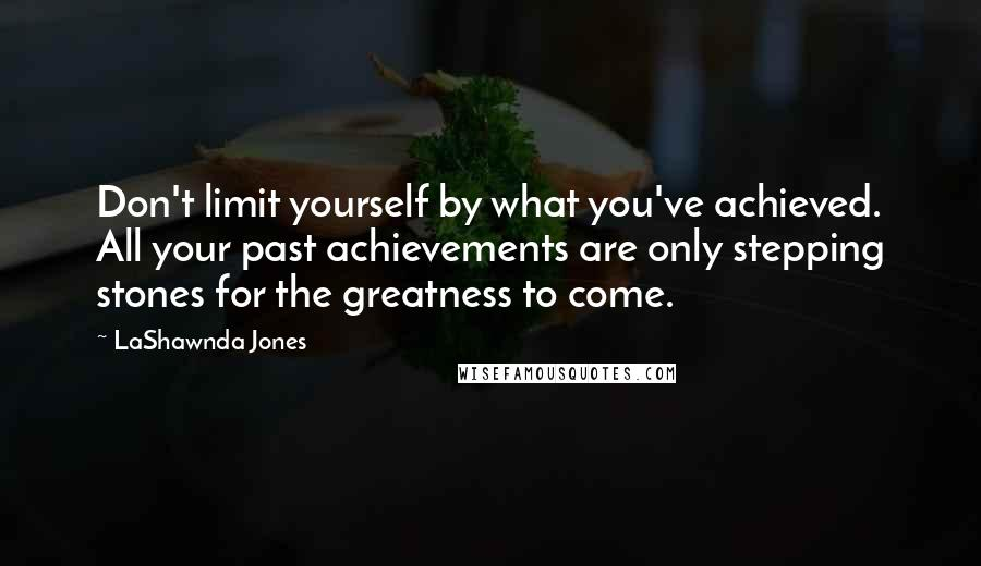 LaShawnda Jones quotes: Don't limit yourself by what you've achieved. All your past achievements are only stepping stones for the greatness to come.