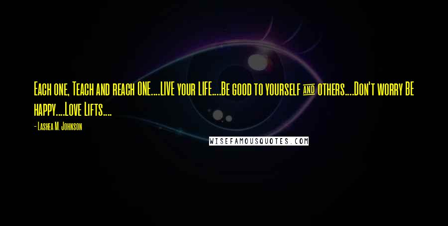 Lashea M. Johnson quotes: Each one, Teach and reach ONE....LIVE your LIFE....Be good to yourself & others....Don't worry BE happy....Love Lifts....