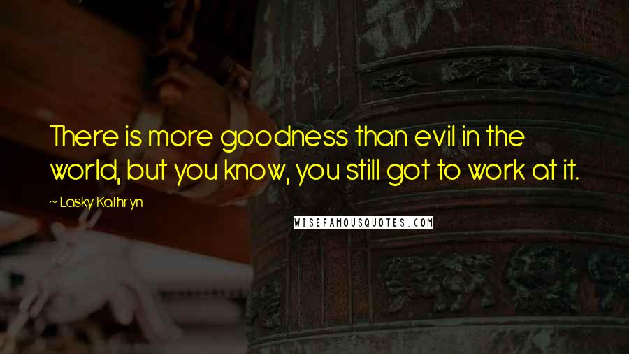 Lasky Kathryn quotes: There is more goodness than evil in the world, but you know, you still got to work at it.