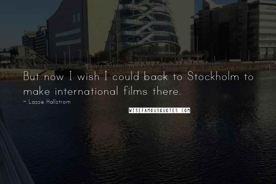 Lasse Hallstrom quotes: But now I wish I could back to Stockholm to make international films there.