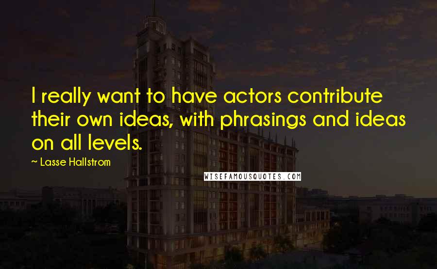Lasse Hallstrom quotes: I really want to have actors contribute their own ideas, with phrasings and ideas on all levels.