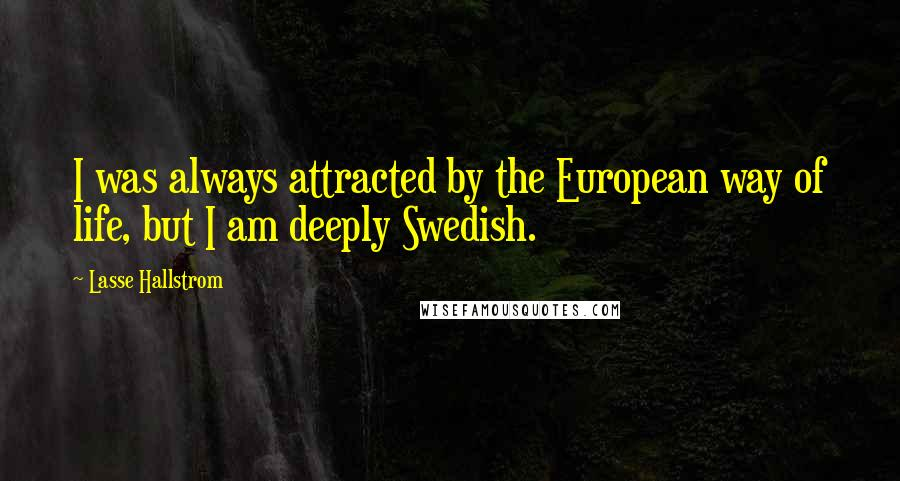 Lasse Hallstrom quotes: I was always attracted by the European way of life, but I am deeply Swedish.