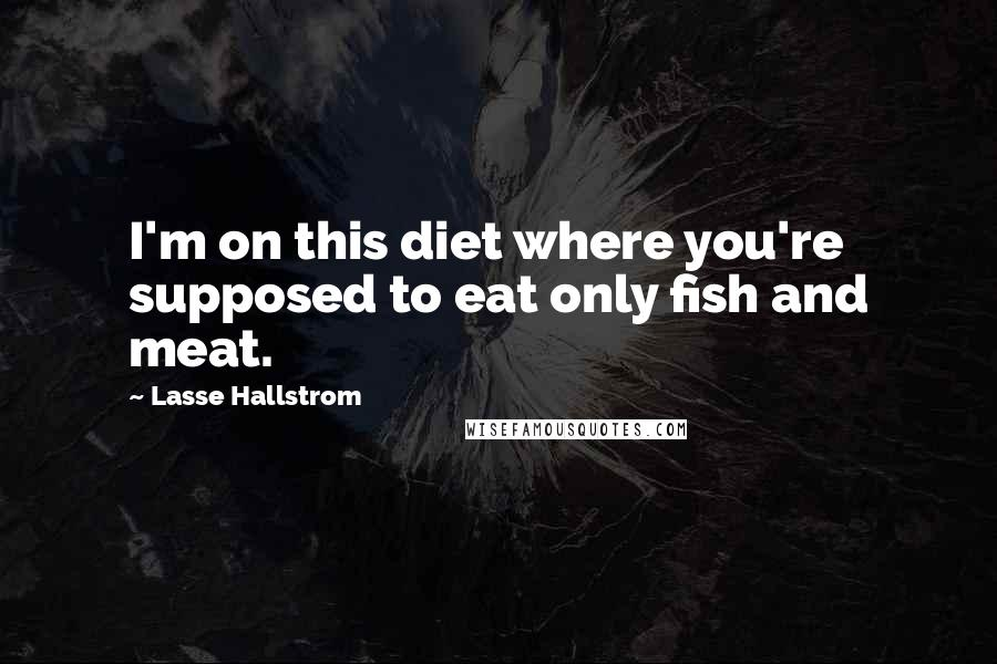 Lasse Hallstrom quotes: I'm on this diet where you're supposed to eat only fish and meat.