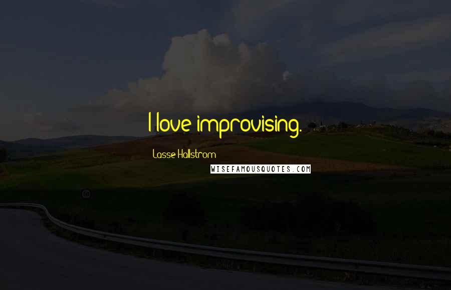 Lasse Hallstrom quotes: I love improvising.