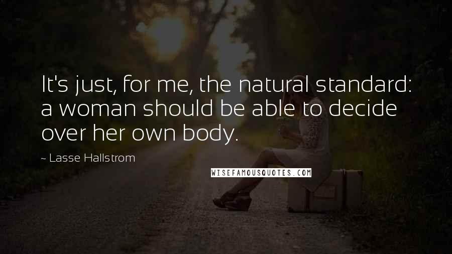 Lasse Hallstrom quotes: It's just, for me, the natural standard: a woman should be able to decide over her own body.